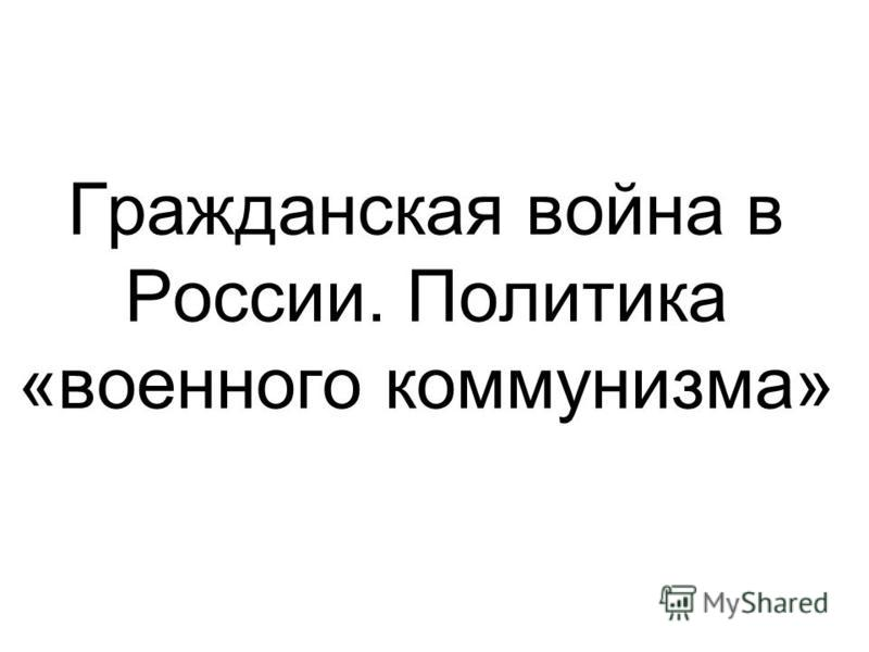 Гражданская война в России. Политика «военного коммунизма»