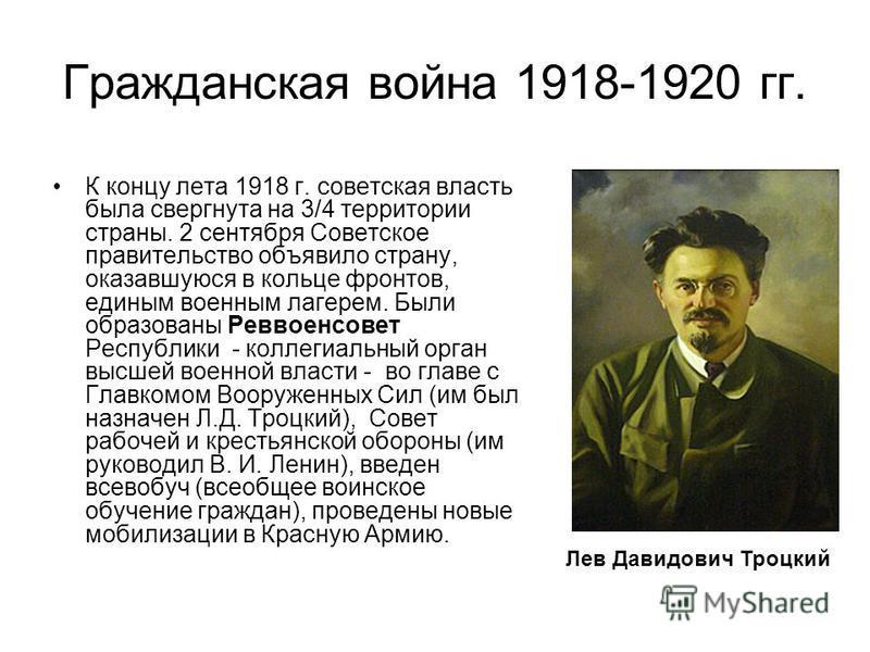 Гражданская война 1918-1920 гг. К концу лета 1918 г. советская власть была свергнута на 3/4 территории страны. 2 сентября Советское правительство объявило страну, оказавшуюся в кольце фронтов, единым военным лагерем. Были образованы Реввоенсовет Респ