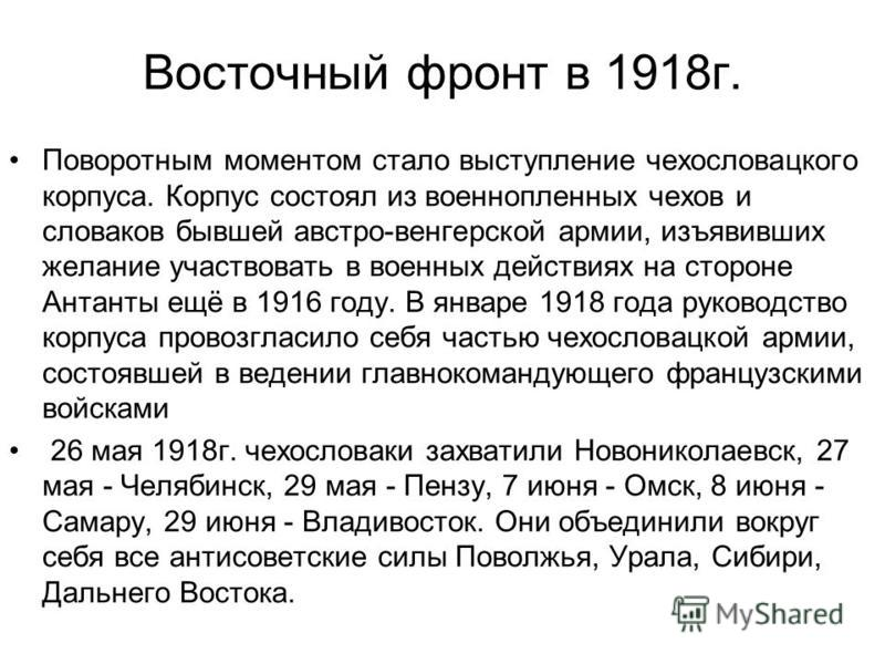 Восточный фронт в 1918 г. Поворотным моментом стало выступление чехословацкого корпуса. Корпус состоял из военнопленных чехов и словаков бывшей австро-венгерской армии, изъявивших желание участвовать в военных действиях на стороне Антанты ещё в 1916