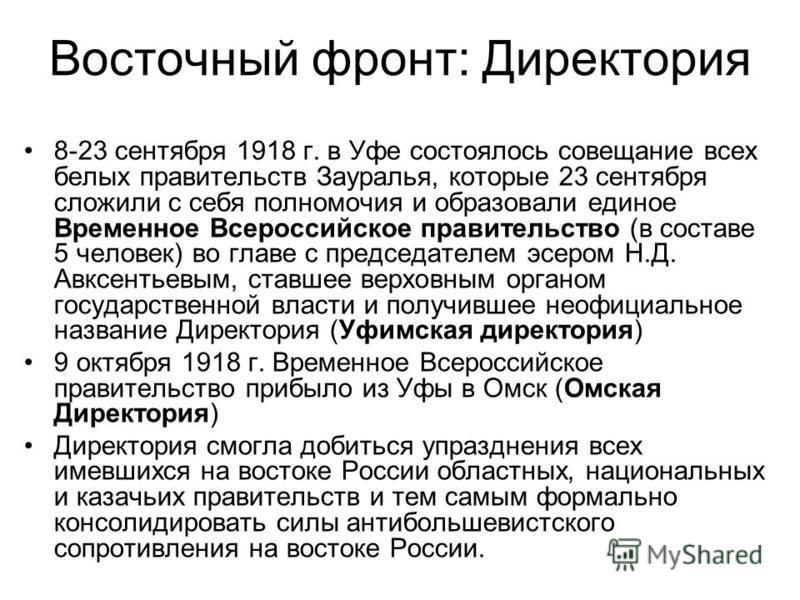 Восточный фронт: Директория 8-23 сентября 1918 г. в Уфе состоялось совещание всех белых правительств Зауралья, которые 23 сентября сложили с себя полномочия и образовали единое Временное Всероссийское правительство (в составе 5 человек) во главе с пр