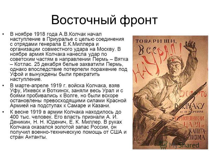 Восточный фронт В ноябре 1918 года А.В.Колчак начал наступление в Приуралье с целью соединения с отрядами генерала Е.К.Миллера и организации совместного удара на Москву. В ноябре армия Колчака нанесла удар по советским частям в направлении Пермь – Вя