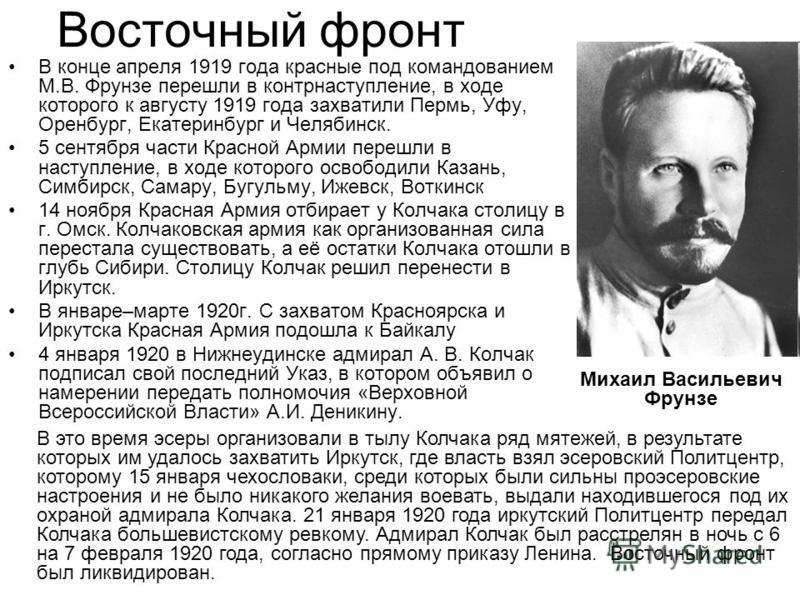 Восточный фронт В конце апреля 1919 года красные под командованием М.В. Фрунзе перешли в контрнаступление, в ходе которого к августу 1919 года захватили Пермь, Уфу, Оренбург, Екатеринбург и Челябинск. 5 сентября части Красной Армии перешли в наступле