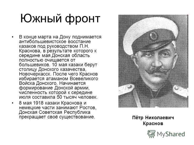 Южный фронт В конце марта на Дону поднимается антибольшевистское восстание казаков под руководством П.Н. Краснова, в результате которого к середине мая Донская область полностью очищается от большевиков. 10 мая казаки берут столицу Донского казачеств