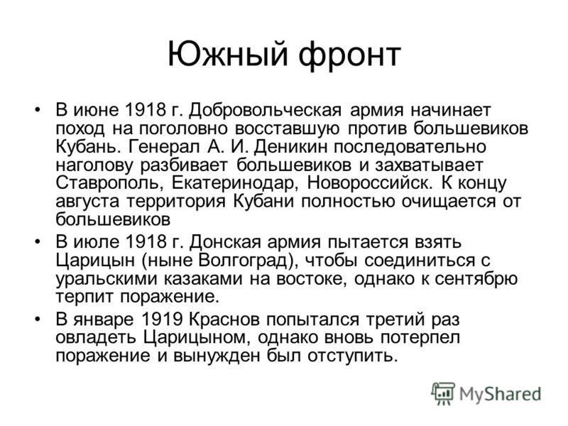 Южный фронт В июне 1918 г. Добровольческая армия начинает поход на поголовно восставшую против большевиков Кубань. Генерал А. И. Деникин последовательно наголову разбивает большевиков и захватывает Ставрополь, Екатеринодар, Новороссийск. К концу авгу