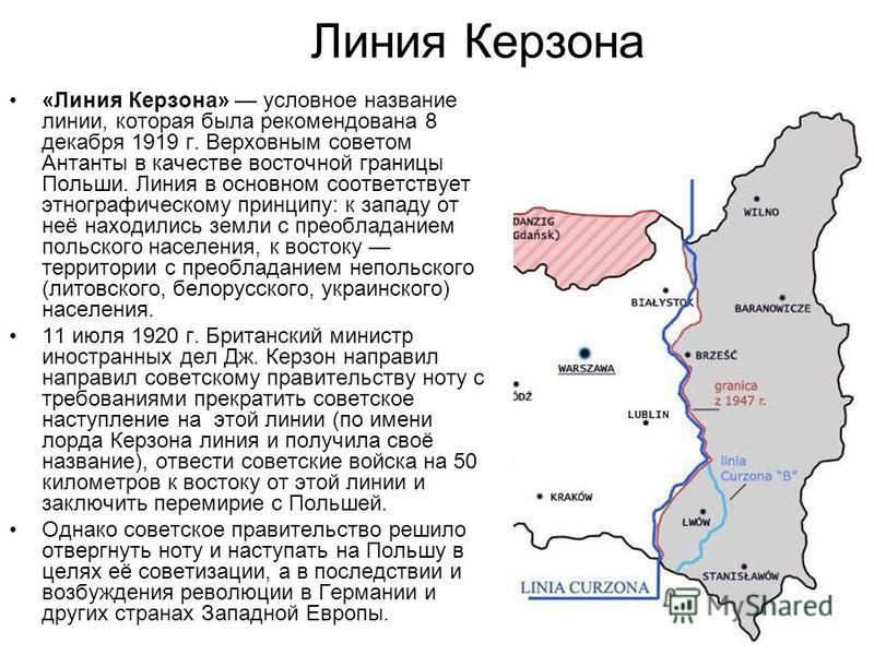 Линия Керзона «Линия Керзона» условное название линии, которая была рекомендована 8 декабря 1919 г. Верховным советом Антанты в качестве восточной границы Польши. Линия в основном соответствует этнографическому принципу: к западу от неё находились зе