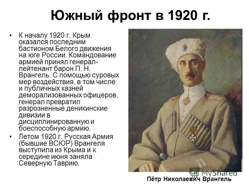К началу 1920 г. Крым оказался последним бастионом Белого движения на юге России. Командование армией принял генерал- лейтенант барон П. Н. Врангель. С помощью суровых мер воздействия, в том числе и публичных казней деморализованных офицеров, генерал