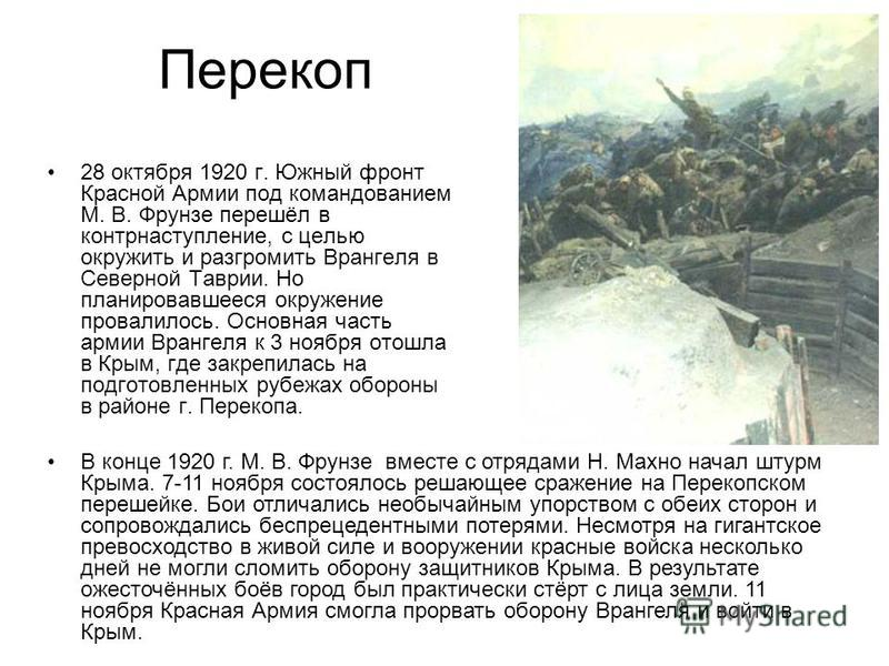 Перекоп 28 октября 1920 г. Южный фронт Красной Армии под командованием М. В. Фрунзе перешёл в контрнаступление, с целью окружить и разгромить Врангеля в Северной Таврии. Но планировавшееся окружение провалилось. Основная часть армии Врангеля к 3 нояб