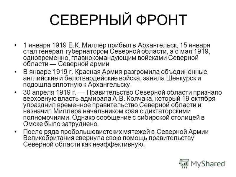 СЕВЕРНЫЙ ФРОНТ 1 января 1919 Е.К. Миллер прибыл в Архангельск, 15 января стал генерал-губернатором Северной области, а с мая 1919, одновременно, главнокомандующим войсками Северной области Северной армии В январе 1919 г. Красная Армия разгромила объе