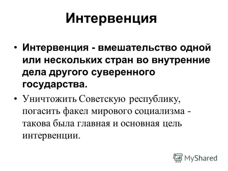 Интервенция Интервенция - вмешательство одной или нескольких стран во внутренние дела другого суверенного государства. Уничтожить Советскую республику, погасить факел мирового социализма - такова была главная и основная цель интервенции.