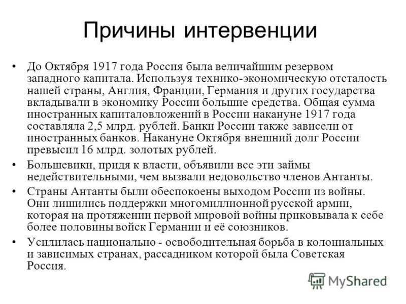 Причины интервенции До Октября 1917 года Россия была величайшим резервом западного капитала. Используя технико-экономическую отсталость нашей страны, Англия, Франции, Германия и других государства вкладывали в экономику России большие средства. Общая