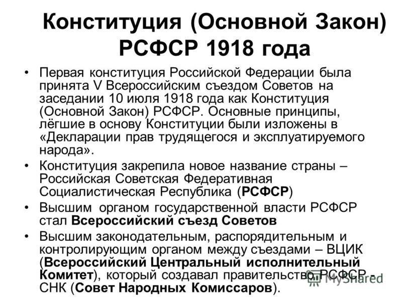 Конституция (Основной Закон) РСФСР 1918 года Первая конституция Российской Федерации была принята V Всероссийским съездом Советов на заседании 10 июля 1918 года как Конституция (Основной Закон) РСФСР. Основные принципы, лёгшие в основу Конституции бы