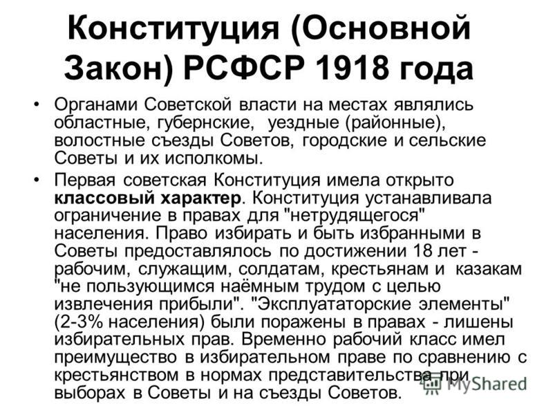 Органами Советской власти на местах являлись областные, губернские, уездные (районные), волостные съезды Советов, городские и сельские Советы и их исполкомы. Первая советская Конституция имела открыто классовый характер. Конституция устанавливала огр