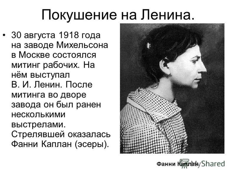 Покушение на Ленина. 30 августа 1918 года на заводе Михельсона в Москве состоялся митинг рабочих. На нём выступал В. И. Ленин. После митинга во дворе завода он был ранен несколькими выстрелами. Стрелявшей оказалась Фанни Каплан (эсеры). Фанни Каплан