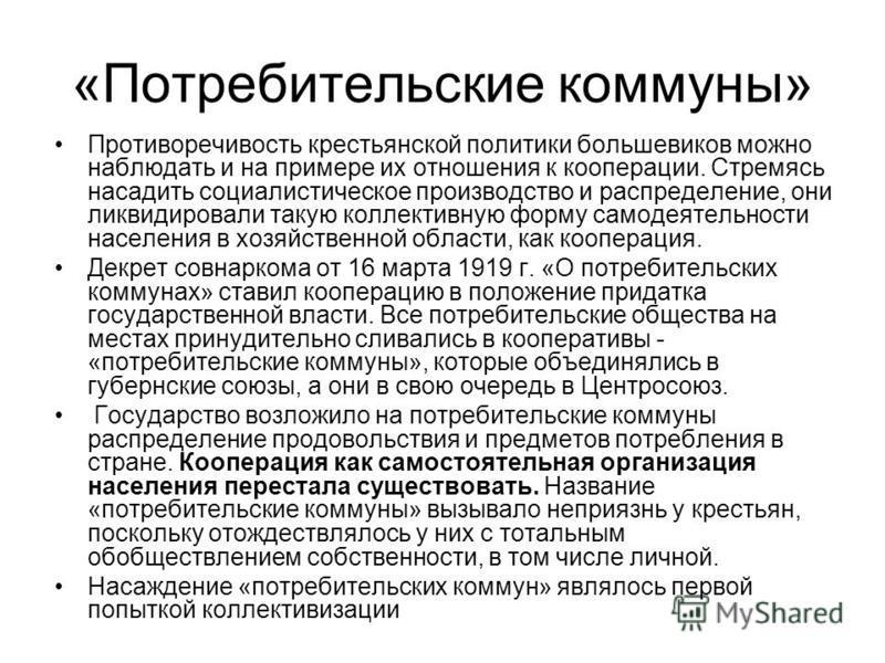 «Потребительские коммуны» Противоречивость крестьянской политики большевиков можно наблюдать и на примере их отношения к кооперации. Стремясь насадить социалистическое производство и распределение, они ликвидировали такую коллективную форму самодеяте