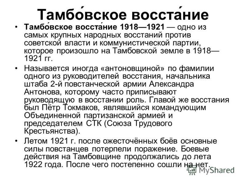 Тамбо́вское восста́ние Тамбо́вское восста́ние 19181921 одно из самых крупных народных восстаний против советской власти и коммунистической партии, которое произошло на Тамбовской земле в 1918 1921 гг. Называется иногда «антоновщиной» по фамилии одног