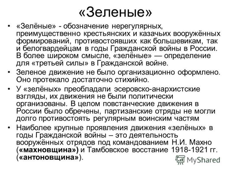 «Зеленые» «Зелёные» - обозначение нерегулярных, преимущественно крестьянских и казачьих вооружённых формирований, противостоявших как большевикам, так и белогвардейцам в годы Гражданской войны в России. В более широком смысле, «зелёные» определение д
