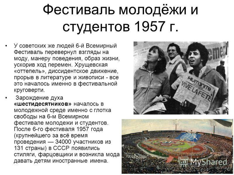 У советских же людей 6-й Всемирный Фестиваль перевернул взгляды на моду, манеру поведения, образ жизни, ускорив ход перемен. Хрущевская «оттепель», диссидентское движение, прорыв в литературе и живописи - все это началось именно в фестивальной кругов