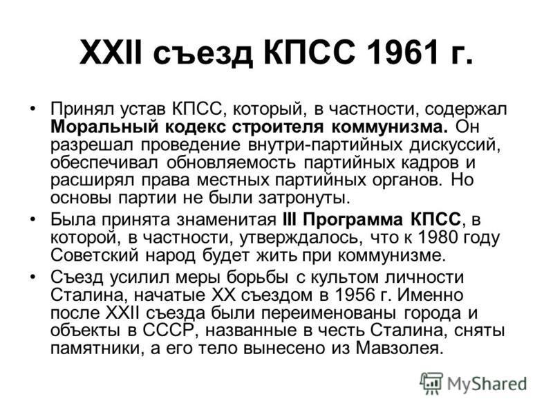 XXII съезд КПСС 1961 г. Принял устав КПСС, который, в частности, содержал Моральный кодекс строителя коммунизма. Он разрешал проведение внутри-партийных дискуссий, обеспечивал обновляемость партийных кадров и расширял права местных партийных органов.