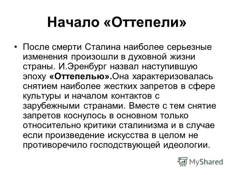 Начало «Оттепели» После смерти Сталина наиболее серьезные изменения произошли в духовной жизни страны. И.Эренбург назвал наступившую эпоху «Оттепелью».Она характеризовалась снятием наиболее жестких запретов в сфере культуры и началом контактов с зару