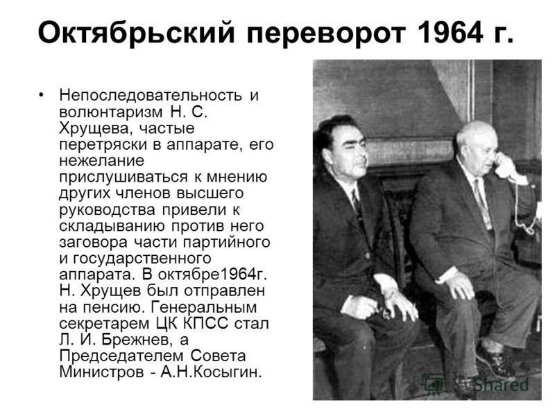 Октябрьский переворот 1964 г. Непоследовательность и волюнтаризм Н. С. Хрущева, частые перетряски в аппарате, его нежелание прислушиваться к мнению других членов высшего руководства привели к складыванию против него заговора части партийного и госуда