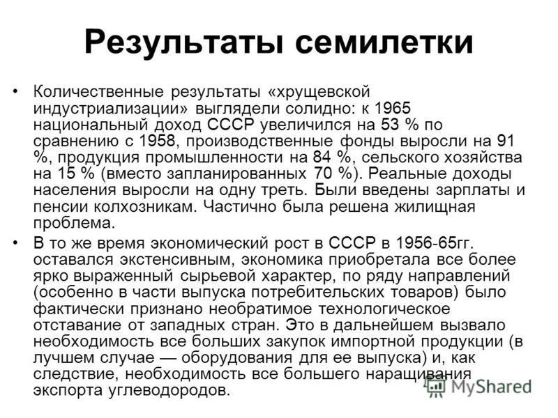 Результаты семилетки Количественные результаты «хрущевской индустриализации» выглядели солидно: к 1965 национальный доход СССР увеличился на 53 % по сравнению с 1958, производственные фонды выросли на 91 %, продукция промышленности на 84 %, сельского