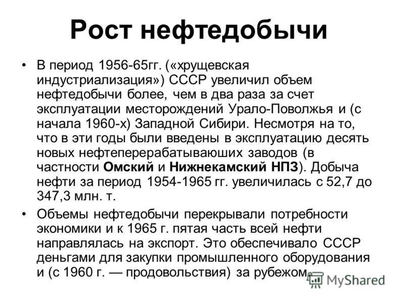 Рост нефтедобычи В период 1956-65 гг. («хрущевская индустриализация») СССР увеличил объем нефтедобычи более, чем в два раза за счет эксплуатации месторождений Урало-Поволжья и (с начала 1960-х) Западной Сибири. Несмотря на то, что в эти годы были вве