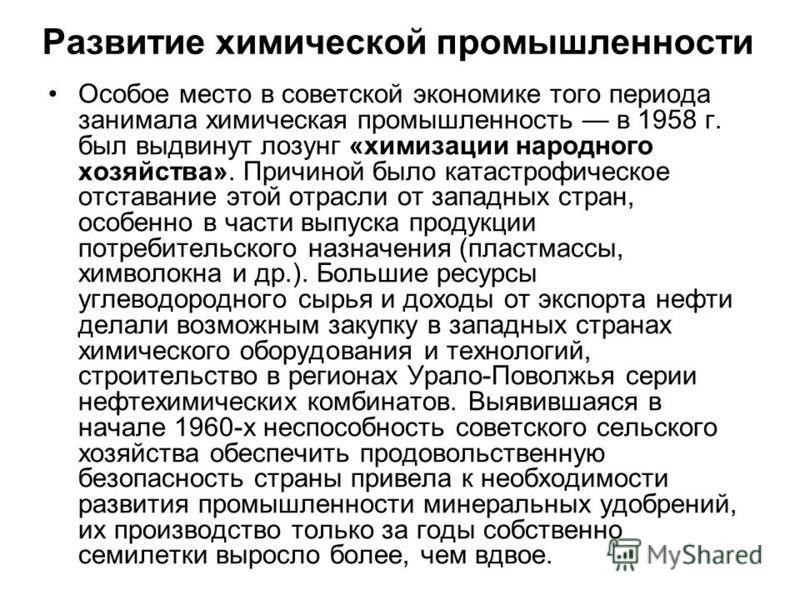 Развитие химической промышленности Особое место в советской экономике того периода занимала химическая промышленность в 1958 г. был выдвинут лозунг «химизации народного хозяйства». Причиной было катастрофическое отставание этой отрасли от западных ст