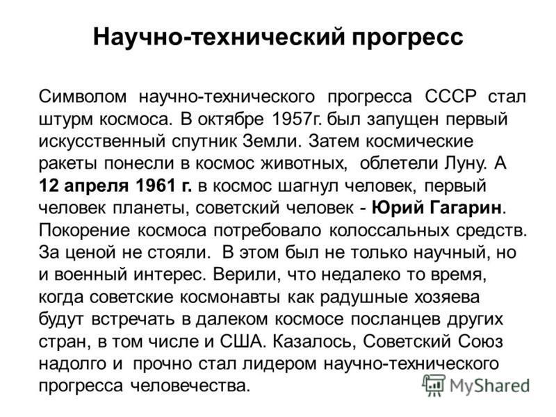 Научно-технический прогресс Символом научно-технического прогресса СССР стал штурм космоса. В октябре 1957 г. был запущен первый искусственный спутник Земли. Затем космические ракеты понесли в космос животных, облетели Луну. А 12 апреля 1961 г. в кос