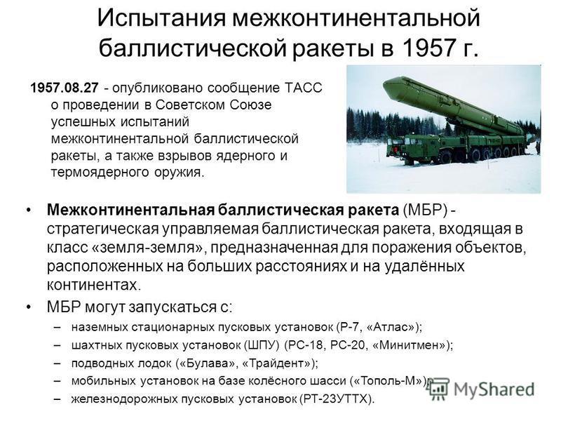 Испытания межконтинентальной баллистической ракеты в 1957 г. 1957.08.27 - опубликовано сообщение ТАСС о проведении в Советском Союзе успешных испытаний межконтинентальной баллистической ракеты, а также взрывов ядерного и термоядерного оружия. Межконт