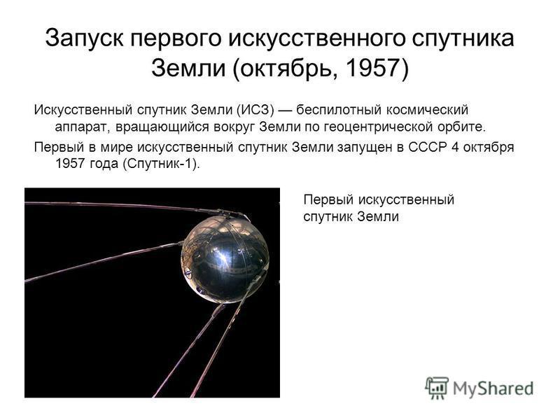 Запуск первого искусственного спутника Земли (октябрь, 1957) Искусственный спутник Земли (ИСЗ) беспилотный космический аппарат, вращающийся вокруг Земли по геоцентрической орбите. Первый в мире искусственный спутник Земли запущен в СССР 4 октября 195