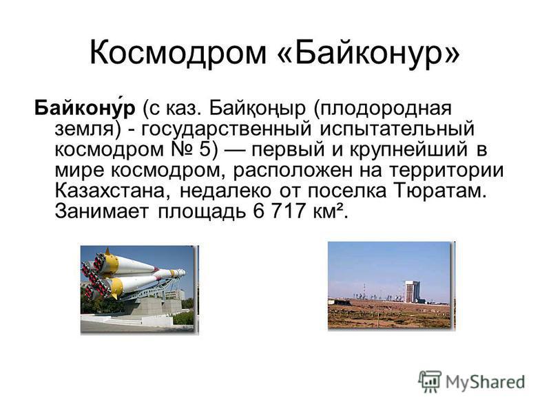 Космодром «Байконур» Байкону́р (с каз. Байқоңыр (плодородная земля) - государственный испытательный космодром 5) первый и крупнейший в мире космодром, расположен на территории Казахстана, недалеко от поселка Тюратам. Занимает площадь 6 717 км².