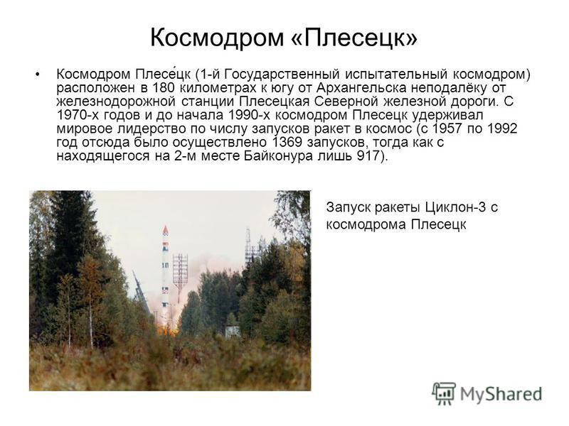 Космодром «Плесецк» Космодром Плесе́цк (1-й Государственный испытательный космодром) расположен в 180 километрах к югу от Архангельска неподалёку от железнодорожной станции Плесецкая Северной железной дороги. С 1970-х годов и до начала 1990-х космодр