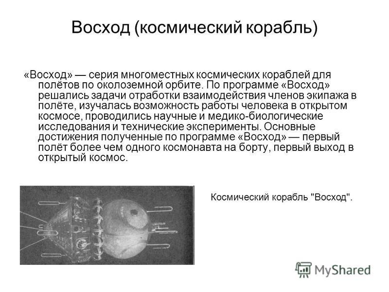 Восход (космический корабль) «Восход» серия многоместных космических кораблей для полётов по околоземной орбите. По программе «Восход» решались задачи отработки взаимодействия членов экипажа в полёте, изучалась возможность работы человека в открытом