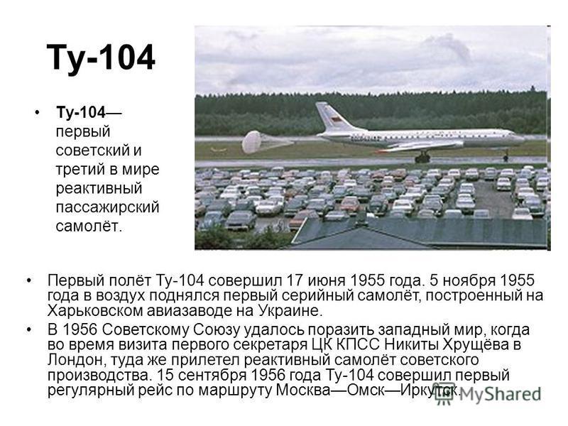 Ту-104 Ту-104 первый советский и третий в мире реактивный пассажирский самолёт. Первый полёт Ту-104 совершил 17 июня 1955 года. 5 ноября 1955 года в воздух поднялся первый серийный самолёт, построенный на Харьковском авиазаводе на Украине. В 1956 Сов