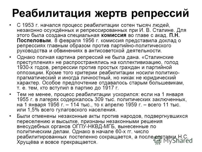 С 1953 г. начался процесс реабилитации сотен тысяч людей, незаконно осуждённых и репрессированных при И. В. Сталине. Для этого была создана специальная комиссия во главе с акад. П.Н. Поспеловым. 8 февраля 1956 г. комиссия представила доклад о репресс
