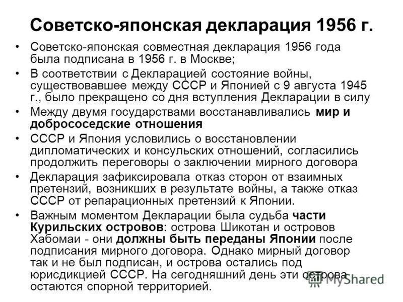 Советско-японская декларация 1956 г. Советско-японская совместная декларация 1956 года была подписана в 1956 г. в Москве; В соответствии с Декларацией состояние войны, существовавшее между СССР и Японией с 9 августа 1945 г., было прекращено со дня вс