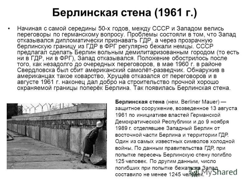 Берлинская стена (1961 г.) Начиная с самой середины 50-х годов, между СССР и Западом велись переговоры по германскому вопросу. Проблемы состояли в том, что Запад отказывался дипломатически признавать ГДР, а через прозрачную берлинскую границу из ГДР