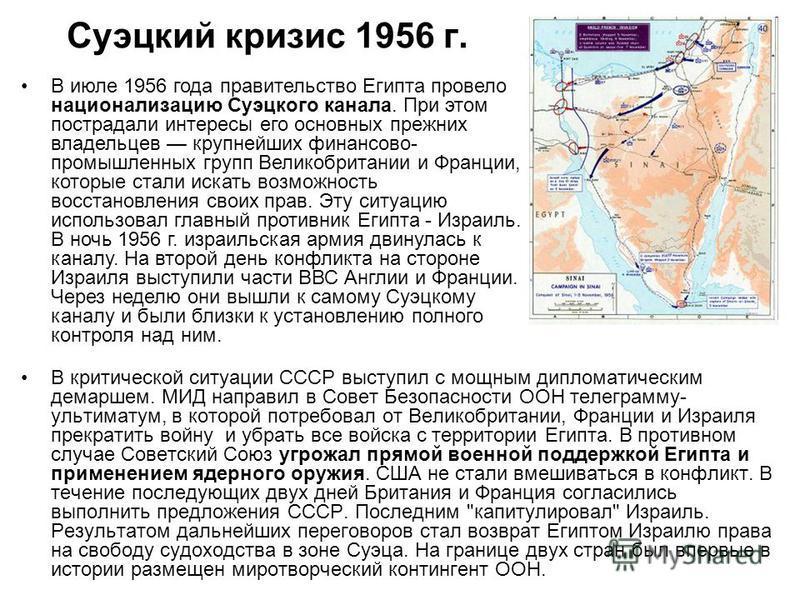 Суэцкий кризис 1956 г. В критической ситуации СССР выступил с мощным дипломатическим демаршем. МИД направил в Совет Безопасности ООН телеграмму- ультиматум, в которой потребовал от Великобритании, Франции и Израиля прекратить войну и убрать все войск