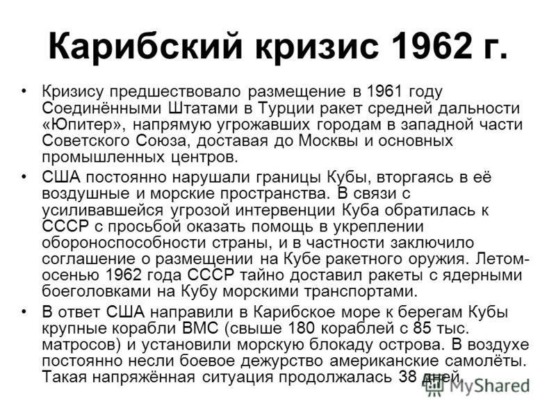 Карибский кризис 1962 г. Кризису предшествовало размещение в 1961 году Соединёнными Штатами в Турции ракет средней дальности «Юпитер», напрямую угрожавших городам в западной части Советского Союза, доставая до Москвы и основных промышленных центров.