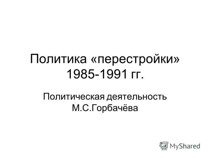 Политика «перестройки» 1985-1991 гг. Политическая деятельность М.С.Горбачёва