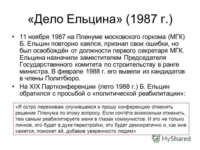 «Дело Ельцина» (1987 г.) 11 ноября 1987 на Пленуме московского горкома (МГК) Б. Ельцин повторно каялся, признал свои ошибки, но был освобождён от должности первого секретаря МГК. Ельцина назначили заместителем Председателя Государственного комитета п