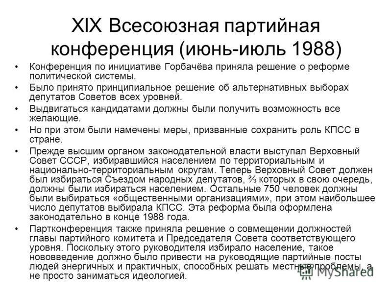 XIX Всесоюзная партийная конференция (июнь-июль 1988) Конференция по инициативе Горбачёва приняла решение о реформе политической системы. Было принято принципиальное решение об альтернативных выборах депутатов Советов всех уровней. Выдвигаться кандид