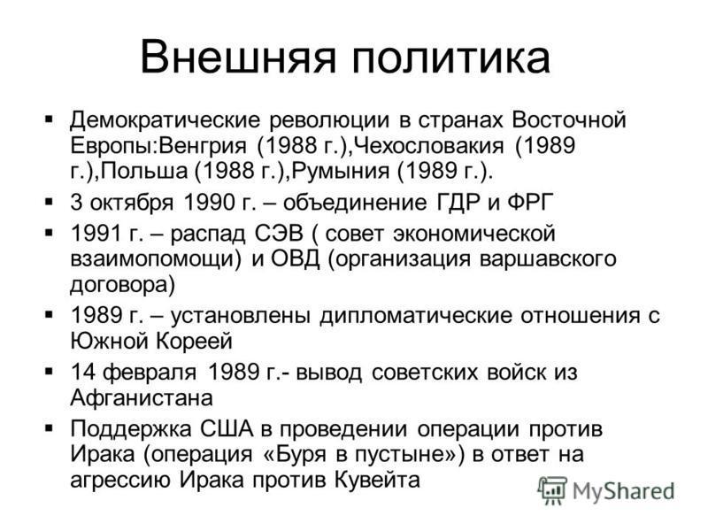 Демократические революции в странах Восточной Европы:Венгрия (1988 г.),Чехословакия (1989 г.),Польша (1988 г.),Румыния (1989 г.). 3 октября 1990 г. – объединение ГДР и ФРГ 1991 г. – распад СЭВ ( совет экономической взаимопомощи) и ОВД (организация ва