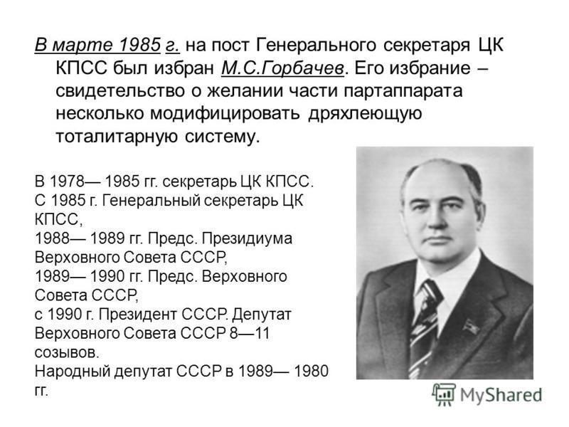 В марте 1985 г. на пост Генерального секретаря ЦК КПСС был избран М.С.Горбачев. Его избрание – свидетельство о желании части партаппарата несколько модифицировать дряхлеющую тоталитарную систему. В 1978 1985 гг. секретарь ЦК КПСС. С 1985 г. Генеральн