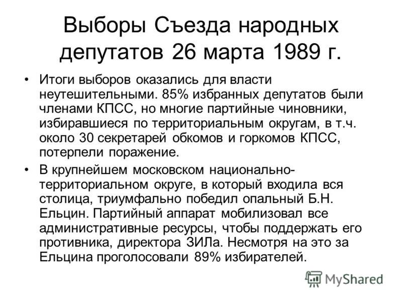 Выборы Съезда народных депутатов 26 марта 1989 г. Итоги выборов оказались для власти неутешительными. 85% избранных депутатов были членами КПСС, но многие партийные чиновники, избиравшиеся по территориальным округам, в т.ч. около 30 секретарей обкомо
