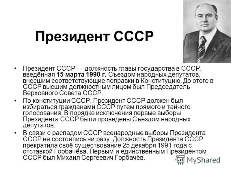 Президент СССР должность главы государства в СССР, введённая 15 марта 1990 г. Съездом народных депутатов, внесшим соответствующие поправки в Конституцию. До этого в СССР высшим должностным лицом был Председатель Верховного Совета СССР. По конституции