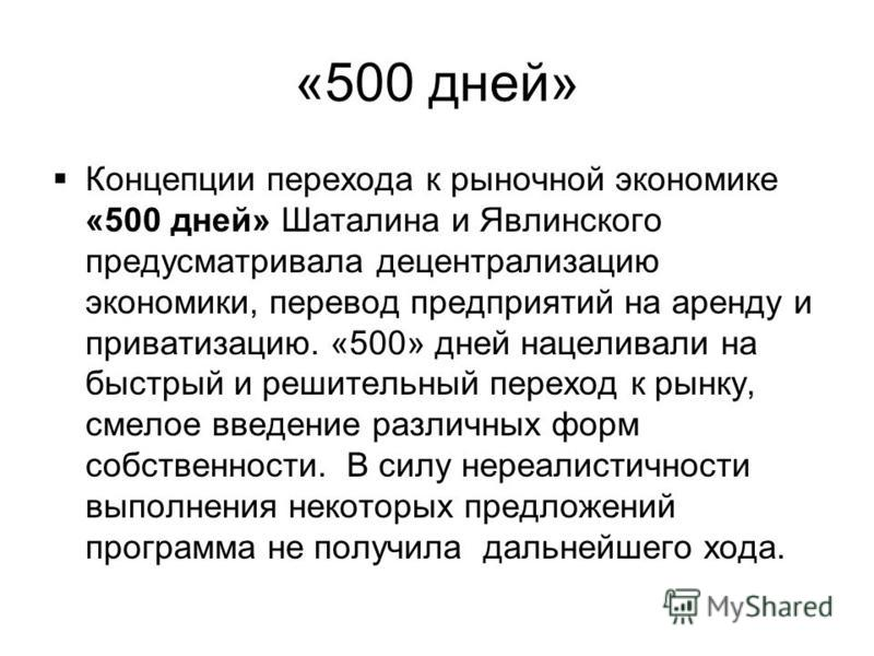 «500 дней» Концепции перехода к рыночной экономике «500 дней» Шаталина и Явлинского предусматривала децентрализацию экономики, перевод предприятий на аренду и приватизацию. «500» дней нацеливали на быстрый и решительный переход к рынку, смелое введен