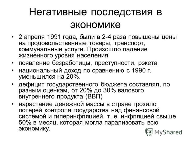 Негативные последствия в экономике 2 апреля 1991 года, были в 2-4 раза повышены цены на продовольственные товары, транспорт, коммунальные услуги. Произошло падение жизненного уровня населения появление безработицы, преступности, рэкета национальный д