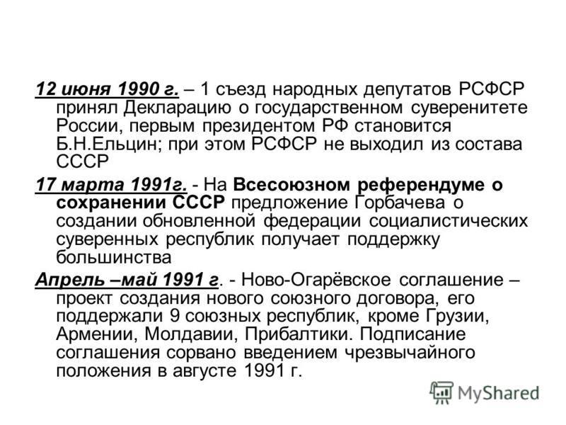 12 июня 1990 г. – 1 съезд народных депутатов РСФСР принял Декларацию о государственном суверенитете России, первым президентом РФ становится Б.Н.Ельцин; при этом РСФСР не выходил из состава СССР 17 марта 1991 г. - На Всесоюзном референдуме о сохранен