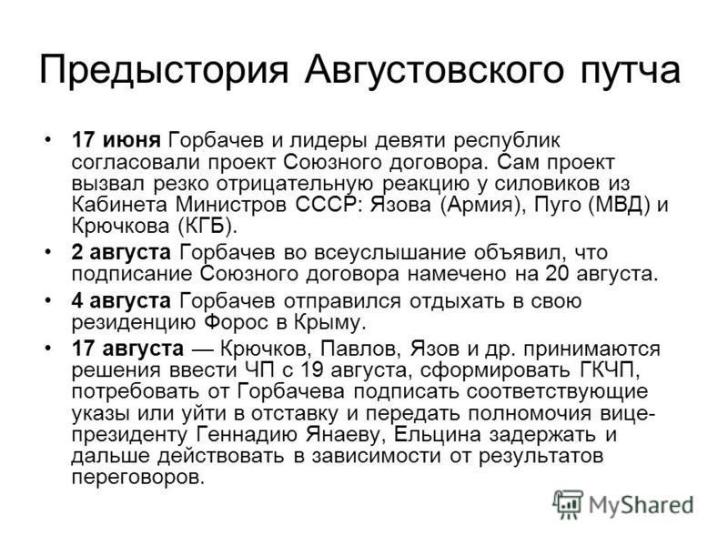 Предыстория Августовского путча 17 июня Горбачев и лидеры девяти республик согласовали проект Союзного договора. Сам проект вызвал резко отрицательную реакцию у силовиков из Кабинета Министров СССР: Язова (Армия), Пуго (МВД) и Крючкова (КГБ). 2 авгус